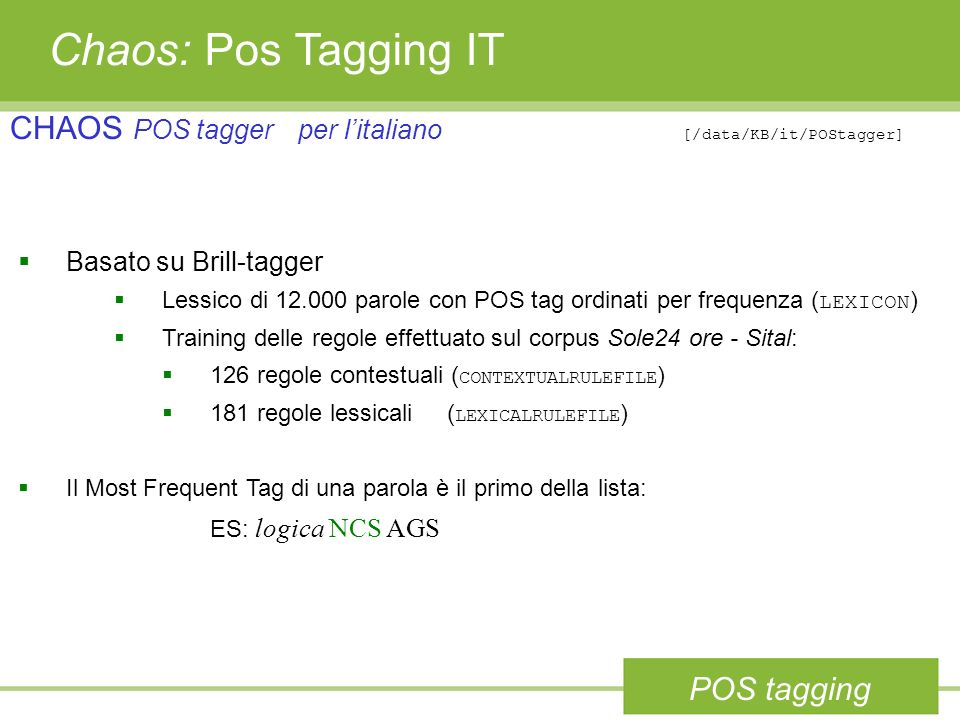 Chaos: Pos Tagging IT CHAOS POS tagger per l'italiano [/data/KB/it/POStagger] Basato su Brill-tagger.